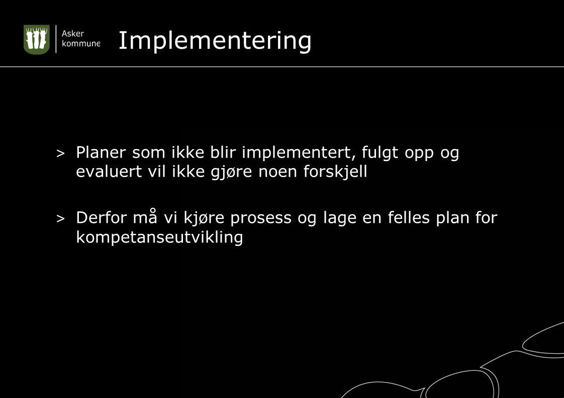 Implementering > Planer som ikke blir implementert, fulgt opp og evaluert vil ikke gjøre noen forskjell > Derfor må vi kjøre prosess og lage en felles plan for kompetanseutvikling