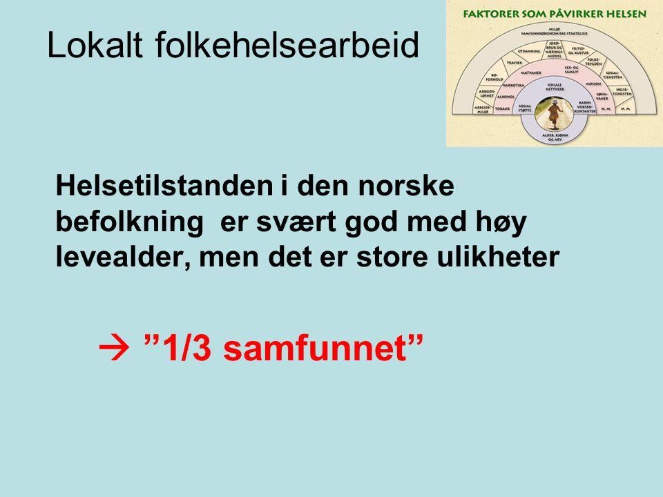 Lokalt folkehelsearbeid Helsetilstanden i den norske befolkning er svært god med høy levealder, men det er store ulikheter  1/3 samfunnet