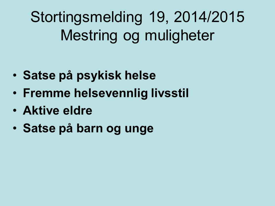 Stortingsmelding 19, 2014/2015 Mestring og muligheter Satse på psykisk helse Fremme helsevennlig livsstil Aktive eldre Satse på barn og unge