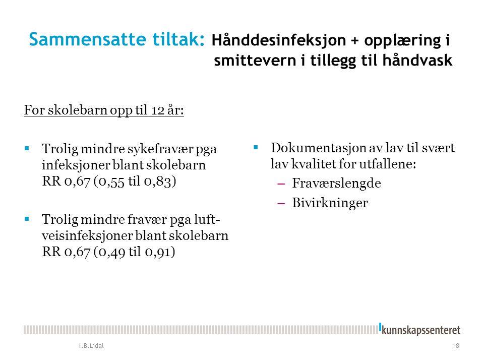 Sammensatte tiltak: Hånddesinfeksjon + opplæring i smittevern i tillegg til håndvask For skolebarn opp til 12 år:  Trolig mindre sykefravær pga infeksjoner blant skolebarn RR 0,67 (0,55 til 0,83)  Trolig mindre fravær pga luft- veisinfeksjoner blant skolebarn RR 0,67 (0,49 til 0,91)  Dokumentasjon av lav til svært lav kvalitet for utfallene: –Fraværslengde –Bivirkninger I.B.Lidal 18
