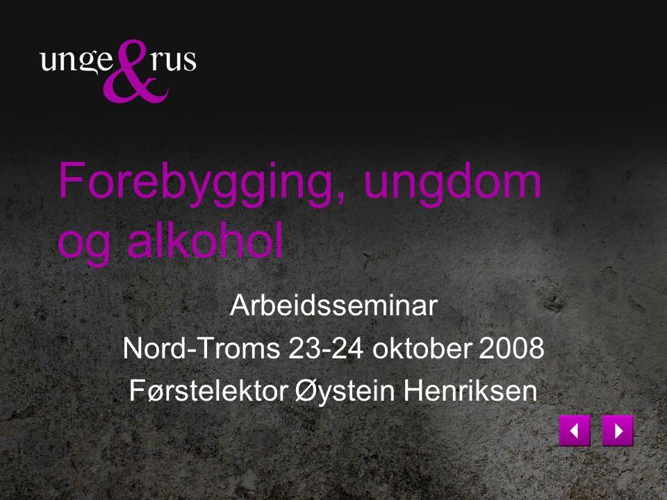 Forebygging, ungdom og alkohol Arbeidsseminar Nord-Troms 23-24 oktober 2008 Førstelektor Øystein Henriksen