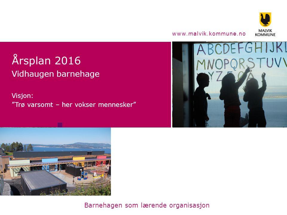 """www.malvik.kommune.no Årsplan 2016 Vidhaugen barnehage Visjon: """"Trø varsomt – her vokser mennesker"""" Barnehagen som lærende organisasjon"""