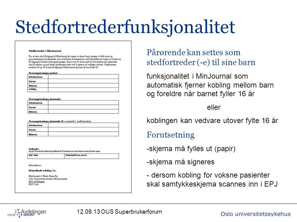 IT-Avdelingen Stedfortrederfunksjonalitet 12.09.13 OUS Superbrukerforum Pårørende kan settes som stedfortreder (-e) til sine barn funksjonalitet i MinJournal som automatisk fjerner kobling mellom barn og foreldre når barnet fyller 16 år eller koblingen kan vedvare utover fylte 16 år Forutsetning -skjema må fylles ut (papir) -skjema må signeres - dersom kobling for voksne pasienter skal samtykkeskjema scannes inn i EPJ