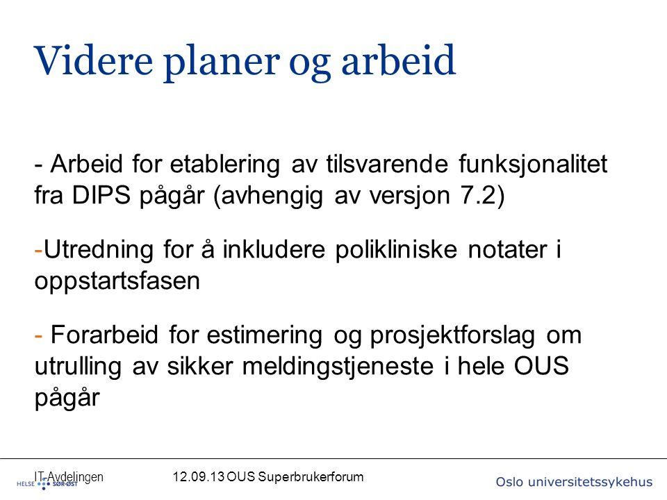 IT-Avdelingen Videre planer og arbeid - Arbeid for etablering av tilsvarende funksjonalitet fra DIPS pågår (avhengig av versjon 7.2) -Utredning for å inkludere polikliniske notater i oppstartsfasen - Forarbeid for estimering og prosjektforslag om utrulling av sikker meldingstjeneste i hele OUS pågår 12.09.13 OUS Superbrukerforum
