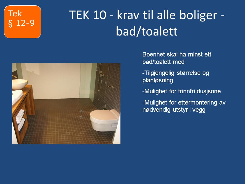 TEK 10 - krav til alle boliger - bad/toalett Tek § 12-9 Boenhet skal ha minst ett bad/toalett med -Tilgjengelig størrelse og planløsning -Mulighet for trinnfri dusjsone -Mulighet for ettermontering av nødvendig utstyr i vegg