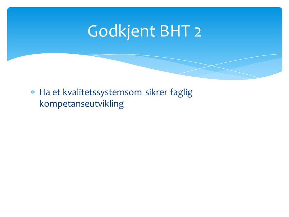  Ha et kvalitetssystemsom sikrer faglig kompetanseutvikling Godkjent BHT 2