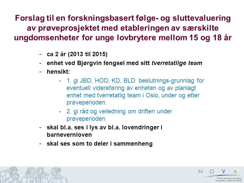 Forslag til en forskningsbasert følge- og sluttevaluering av prøveprosjektet med etableringen av særskilte ungdomsenheter for unge lovbrytere mellom 15 og 18 år - ca 2 år (2013 til 2015) - enhet ved Bjørgvin fengsel med sitt tverretatlige team - hensikt: -1.