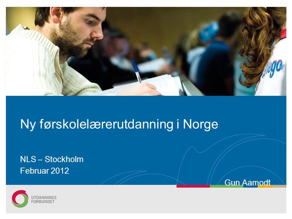 NLS – Stockholm Februar 2012 Gun Aamodt Ny førskolelærerutdanning i Norge