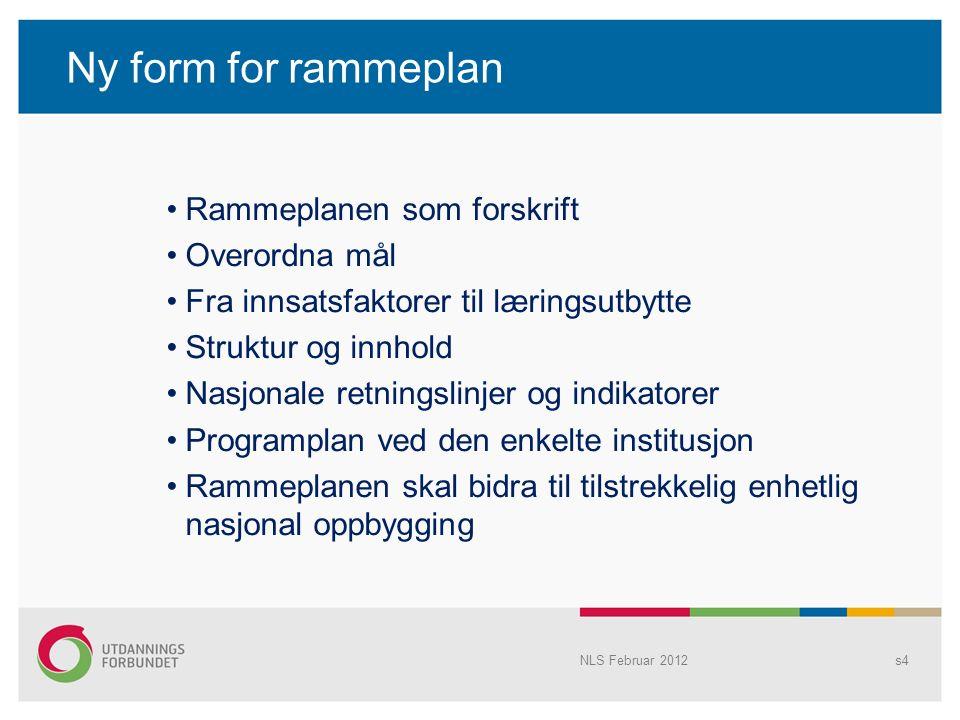 Ny form for rammeplan Rammeplanen som forskrift Overordna mål Fra innsatsfaktorer til læringsutbytte Struktur og innhold Nasjonale retningslinjer og indikatorer Programplan ved den enkelte institusjon Rammeplanen skal bidra til tilstrekkelig enhetlig nasjonal oppbygging NLS Februar 2012s4