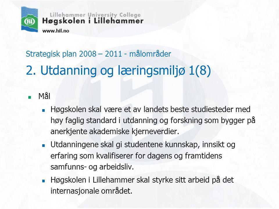 www.hil.no Strategisk plan 2008 – 2011 - målområder 2. Utdanning og læringsmiljø 1(8) Mål Høgskolen skal være et av landets beste studiesteder med høy