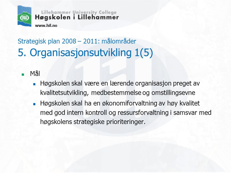 www.hil.no Strategisk plan 2008 – 2011: målområder 5. Organisasjonsutvikling 1(5) Mål Høgskolen skal være en lærende organisasjon preget av kvalitetsu