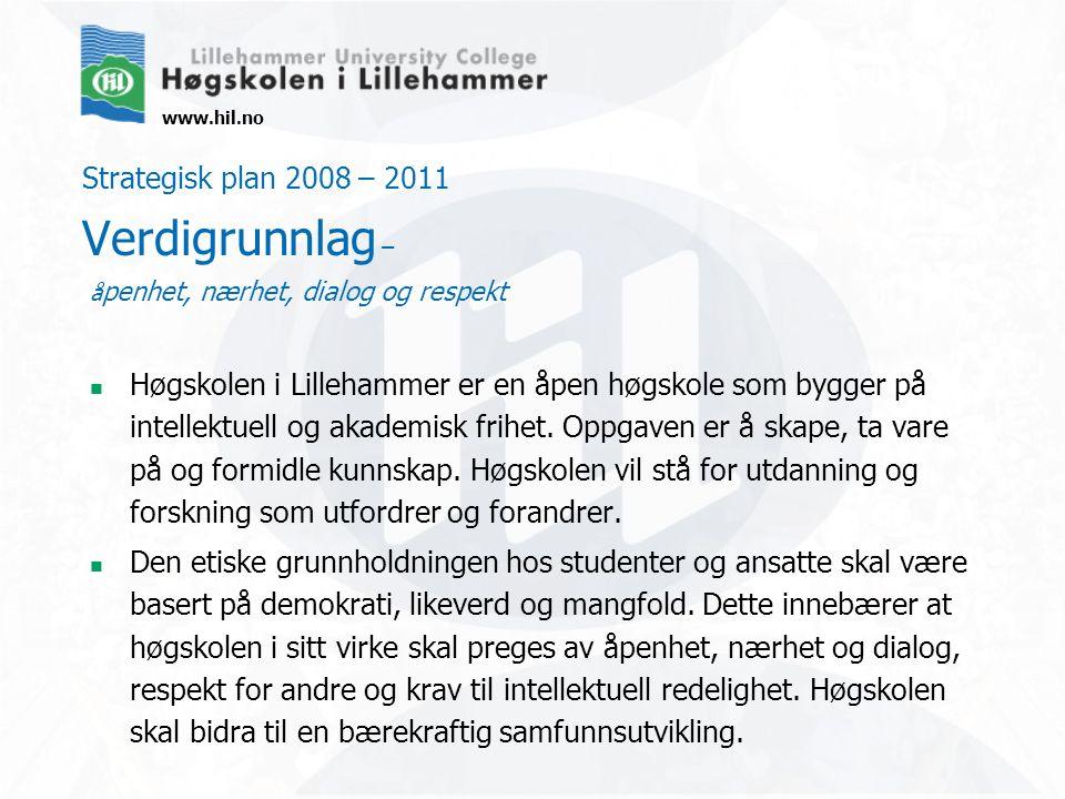 www.hil.no Strategisk plan 2008 – 2011 Verdigrunnlag – å penhet, nærhet, dialog og respekt Høgskolen i Lillehammer er en åpen høgskole som bygger på i