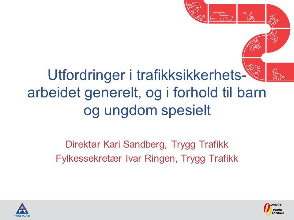 Utfordringer i trafikksikkerhets- arbeidet generelt, og i forhold til barn og ungdom spesielt Direktør Kari Sandberg, Trygg Trafikk Fylkessekretær Ivar Ringen, Trygg Trafikk