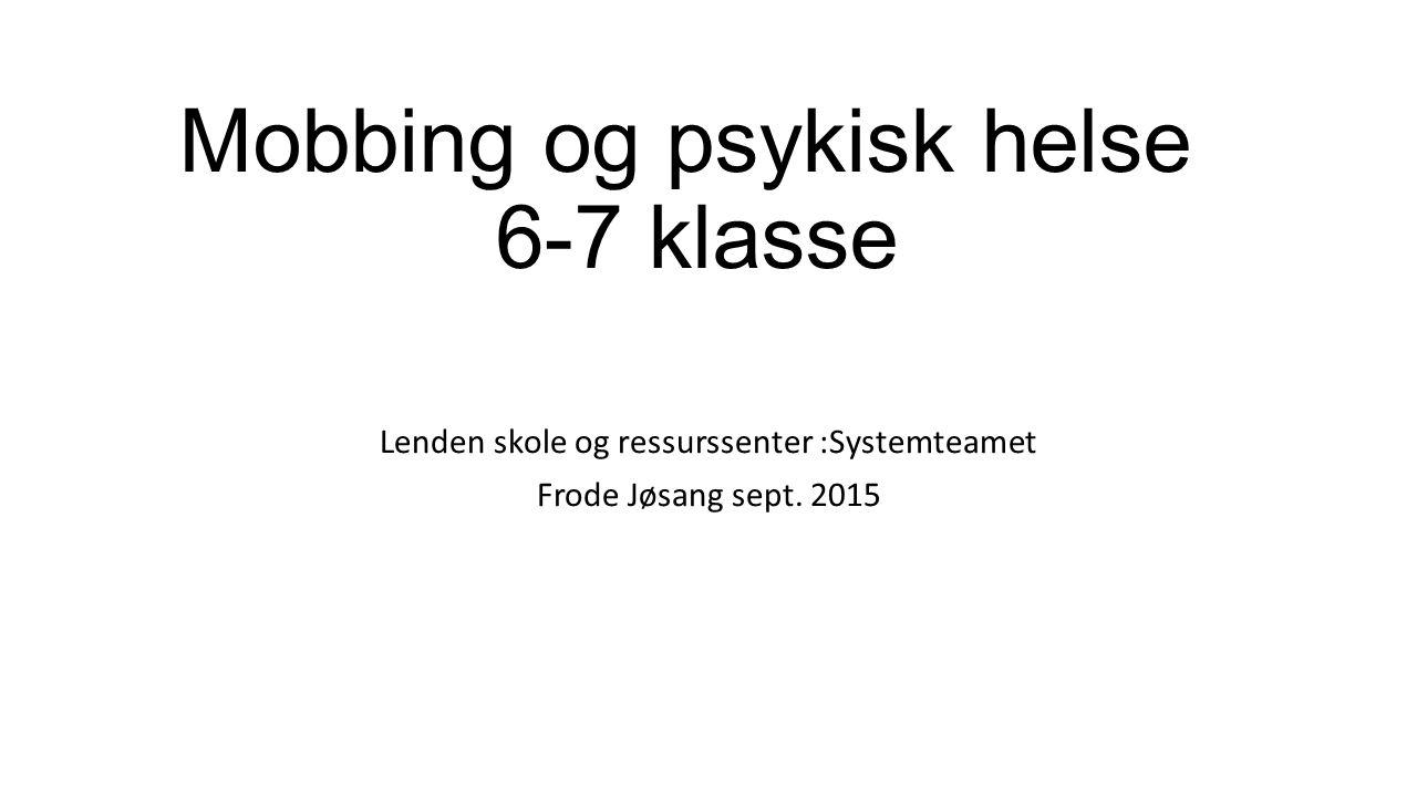 Mobbing og psykisk helse 6-7 klasse Lenden skole og ressurssenter :Systemteamet Frode Jøsang sept.