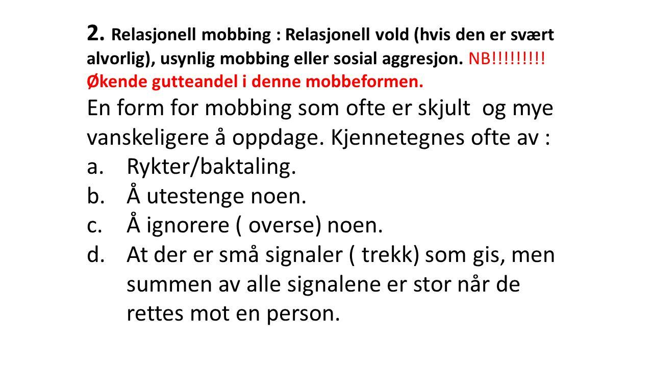 2. Relasjonell mobbing : Relasjonell vold (hvis den er svært alvorlig), usynlig mobbing eller sosial aggresjon. NB!!!!!!!!! Økende gutteandel i denne