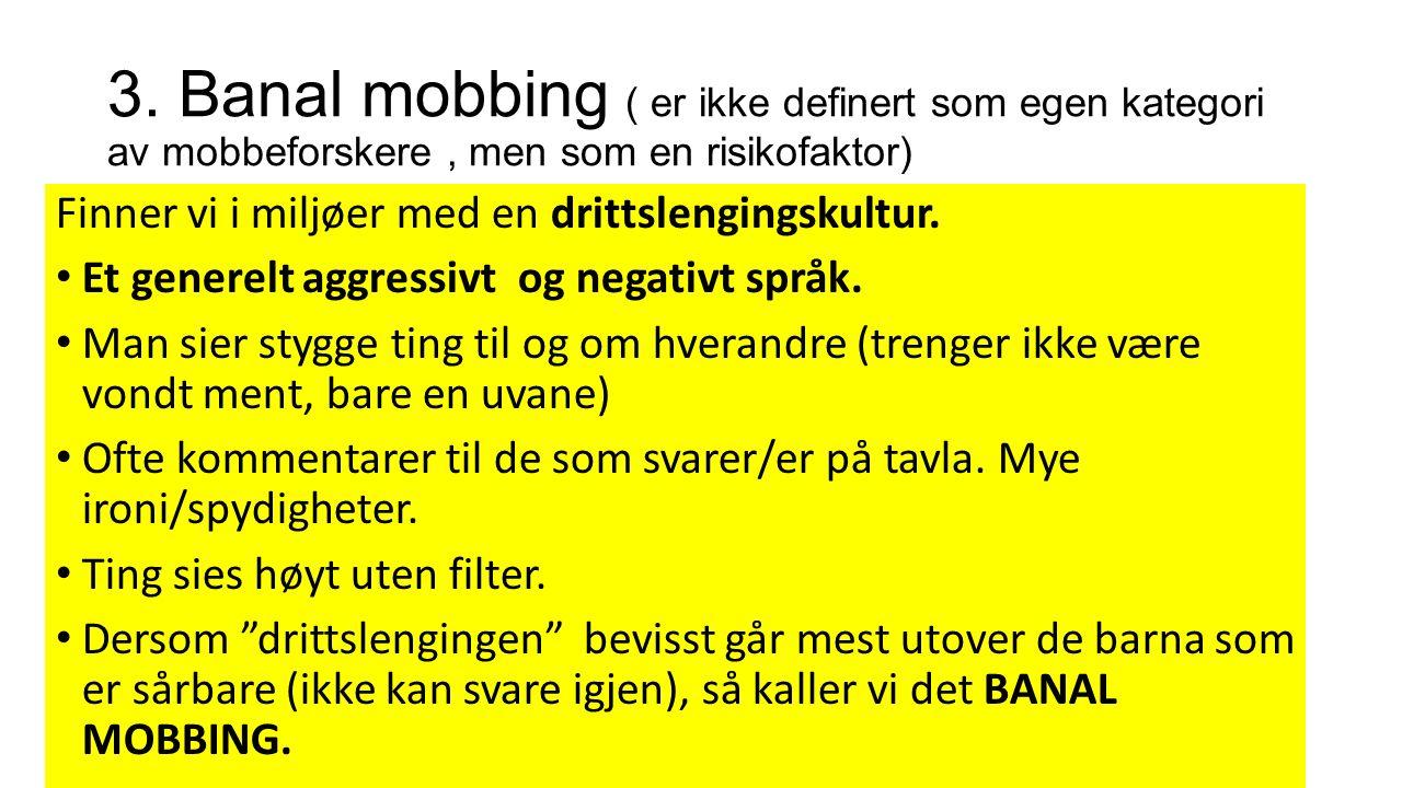 3. Banal mobbing ( er ikke definert som egen kategori av mobbeforskere, men som en risikofaktor) Finner vi i miljøer med en drittslengingskultur. Et g