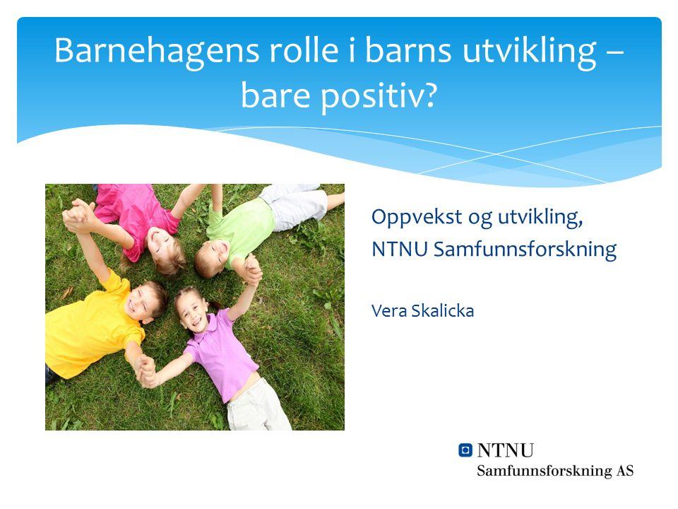 Barnehagens rolle i barns utvikling – bare positiv? Oppvekst og utvikling, NTNU Samfunnsforskning Vera Skalicka