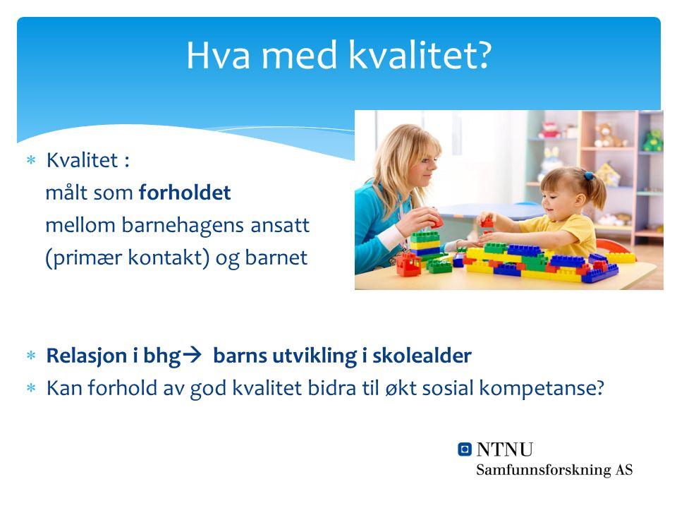  Kvalitet : målt som forholdet mellom barnehagens ansatt (primær kontakt) og barnet  Relasjon i bhg  barns utvikling i skolealder  Kan forhold av