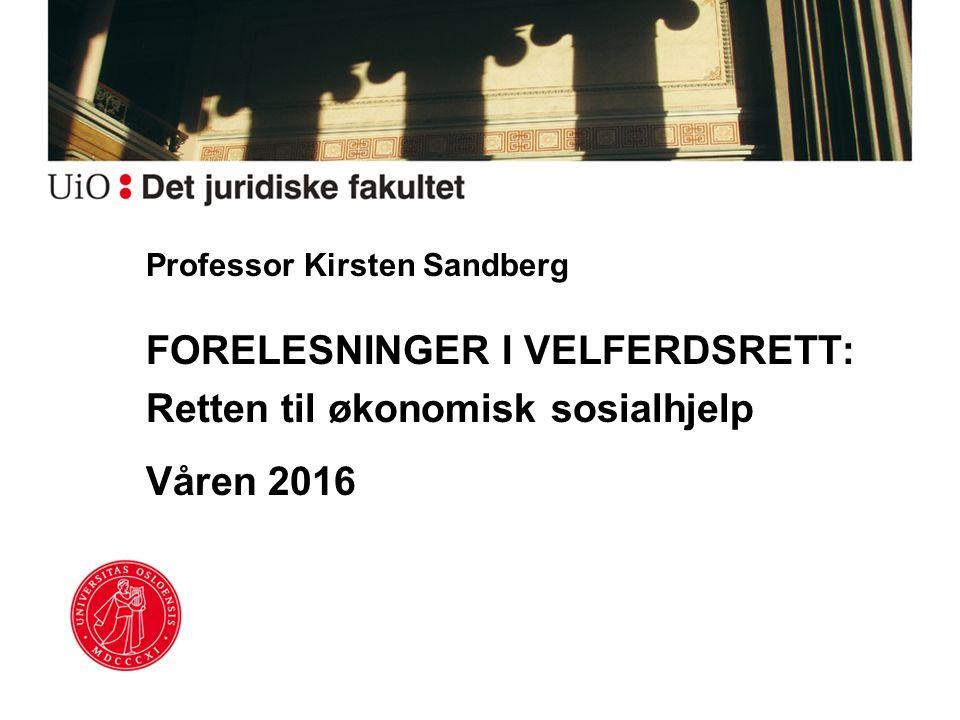 Professor Kirsten Sandberg FORELESNINGER I VELFERDSRETT: Retten til økonomisk sosialhjelp Våren 2016