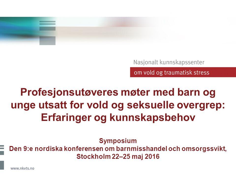 Profesjonsutøveres møter med barn og unge utsatt for vold og seksuelle overgrep: Erfaringer og kunnskapsbehov Symposium Den 9:e nordiska konferensen o