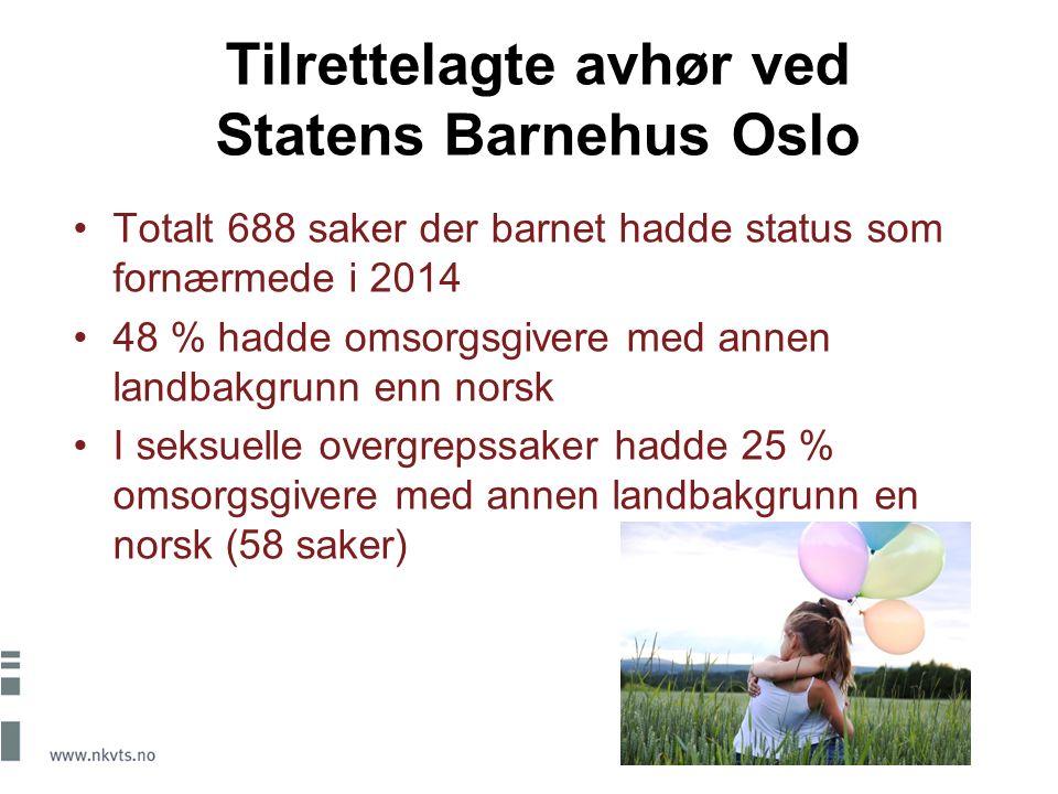 Tilrettelagte avhør ved Statens Barnehus Oslo Totalt 688 saker der barnet hadde status som fornærmede i 2014 48 % hadde omsorgsgivere med annen landbakgrunn enn norsk I seksuelle overgrepssaker hadde 25 % omsorgsgivere med annen landbakgrunn en norsk (58 saker)