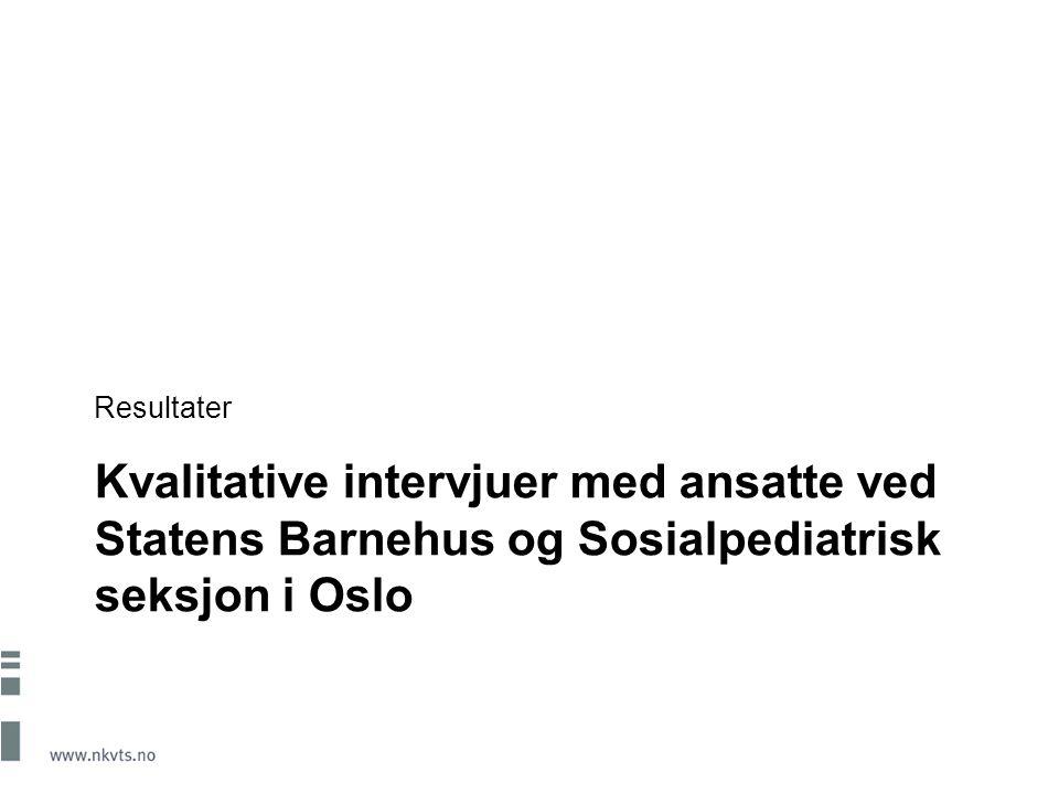 Kvalitative intervjuer med ansatte ved Statens Barnehus og Sosialpediatrisk seksjon i Oslo Resultater