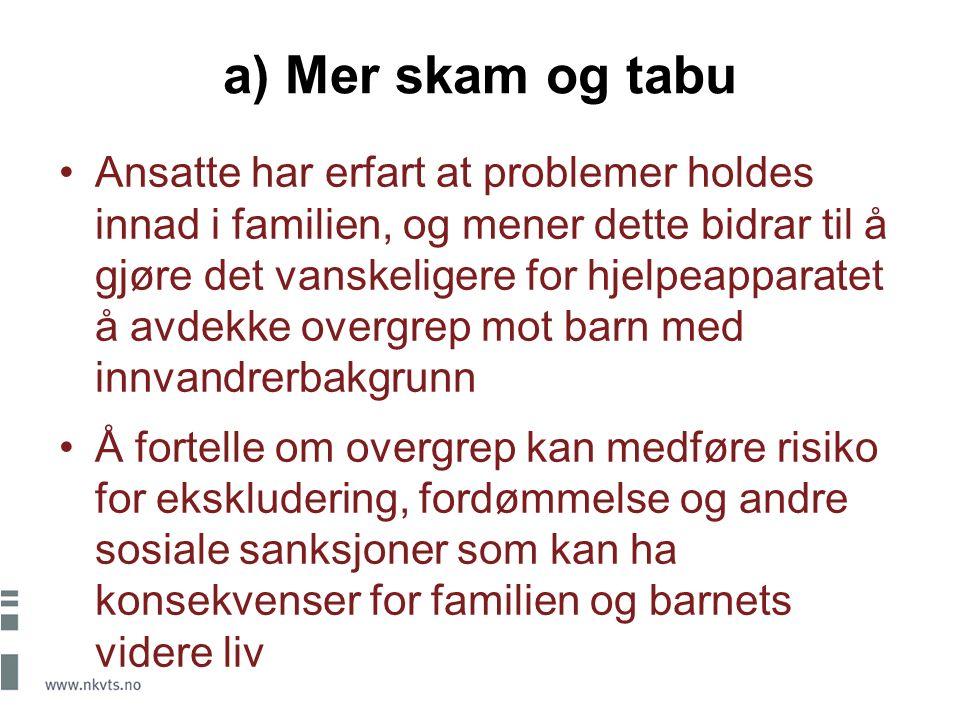 a) Mer skam og tabu Ansatte har erfart at problemer holdes innad i familien, og mener dette bidrar til å gjøre det vanskeligere for hjelpeapparatet å