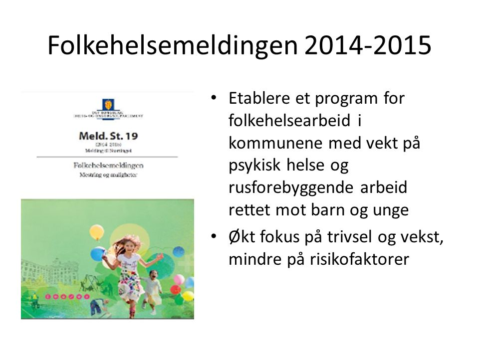 Folkehelsemeldingen 2014-2015 Etablere et program for folkehelsearbeid i kommunene med vekt på psykisk helse og rusforebyggende arbeid rettet mot barn og unge Økt fokus på trivsel og vekst, mindre på risikofaktorer