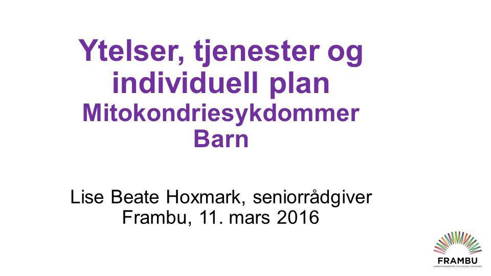 Ytelser, tjenester og individuell plan Mitokondriesykdommer Barn Lise Beate Hoxmark, seniorrådgiver Frambu, 11.