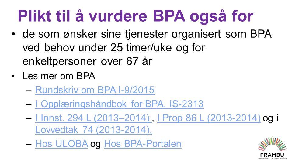 Plikt til å vurdere BPA også for de som ønsker sine tjenester organisert som BPA ved behov under 25 timer/uke og for enkeltpersoner over 67 år Les mer om BPA –Rundskriv om BPA I-9/2015Rundskriv om BPA I-9/2015 –I Opplæringshåndbok for BPA.
