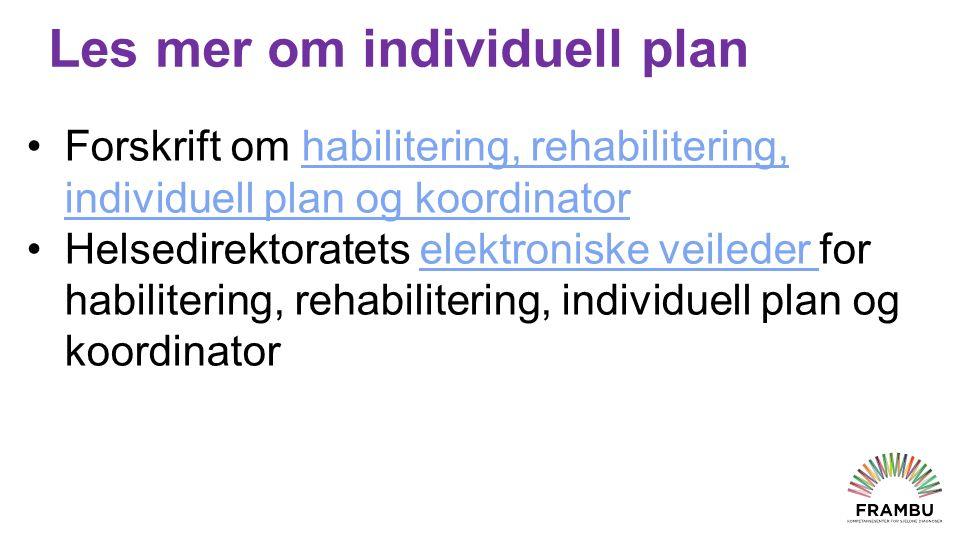 Les mer om individuell plan Forskrift om habilitering, rehabilitering, individuell plan og koordinatorhabilitering, rehabilitering, individuell plan og koordinator Helsedirektoratets elektroniske veileder for habilitering, rehabilitering, individuell plan og koordinatorelektroniske veileder