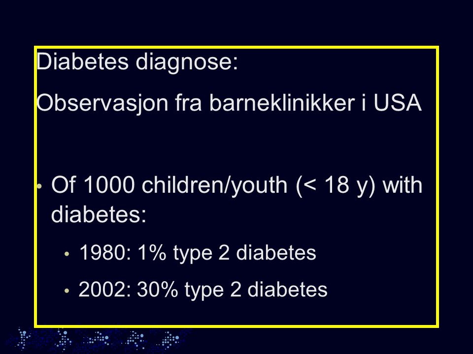Diabetes diagnose: Observasjon fra barneklinikker i USA Of 1000 children/youth (< 18 y) with diabetes: 1980: 1% type 2 diabetes 2002: 30% type 2 diabetes