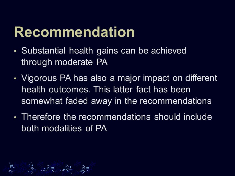 Recommendation Substantial health gains can be achieved through moderate PA Vigorous PA has also a major impact on different health outcomes.