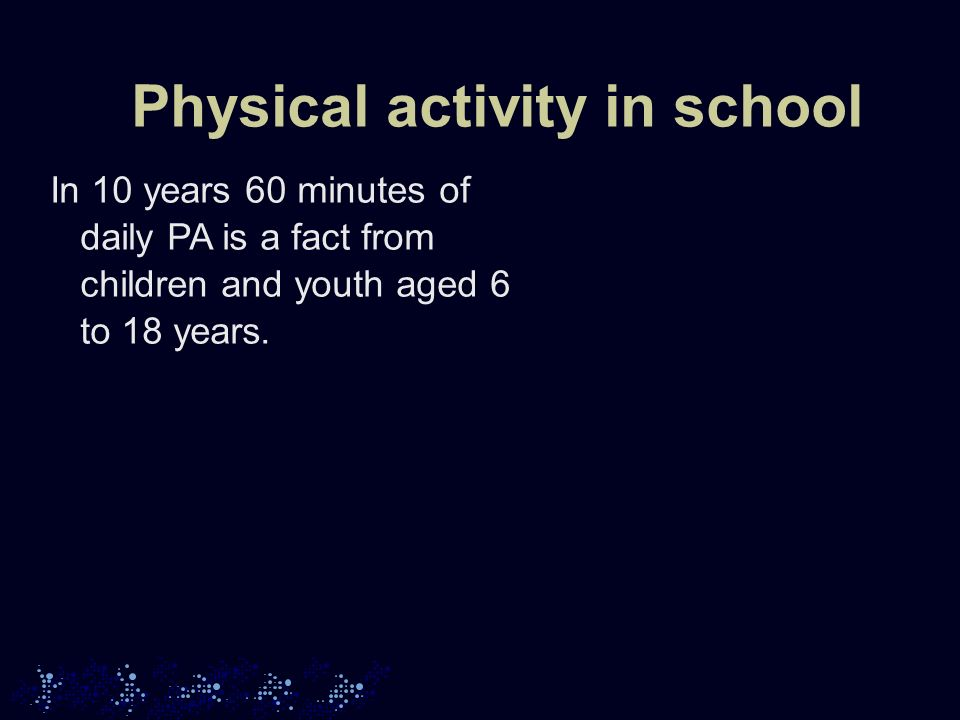 Physical activity in school In 10 years 60 minutes of daily PA is a fact from children and youth aged 6 to 18 years.