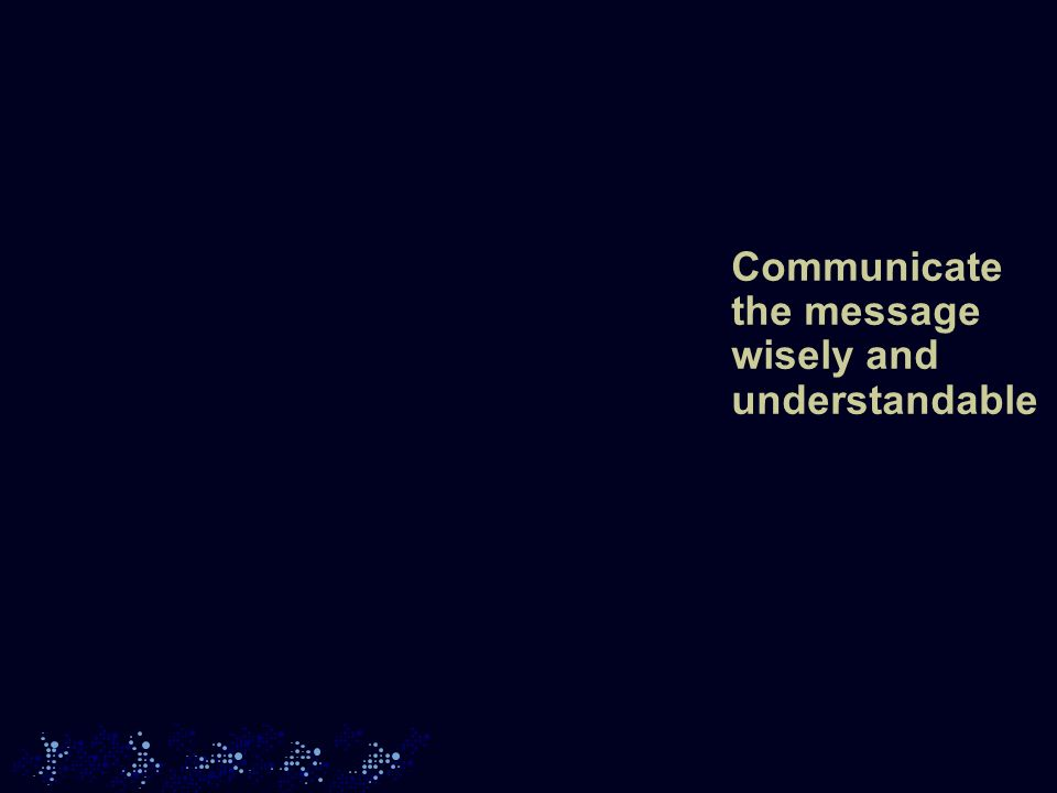 Communicate the message wisely and understandable