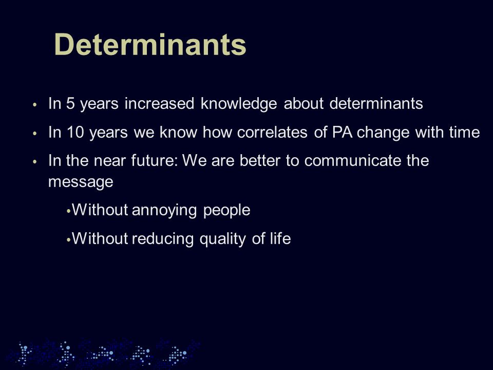 Determinants In 5 years increased knowledge about determinants In 10 years we know how correlates of PA change with time In the near future: We are better to communicate the message Without annoying people Without reducing quality of life