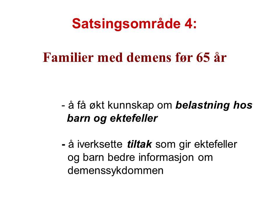 Satsingsområde 4: Familier med demens før 65 år - å få økt kunnskap om belastning hos barn og ektefeller - å iverksette tiltak som gir ektefeller og barn bedre informasjon om demenssykdommen
