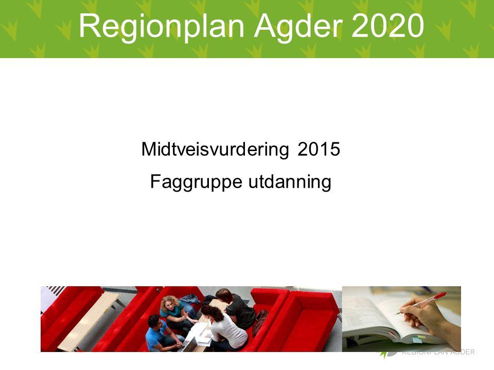 Regionplan Agder 2020 Midtveisvurdering 2015 Faggruppe utdanning