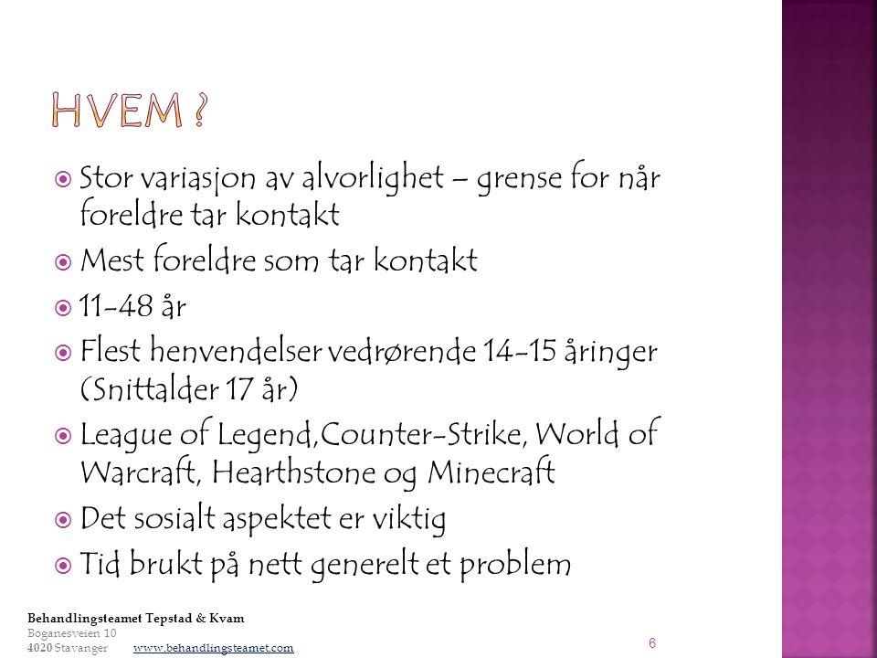  Stor variasjon av alvorlighet – grense for når foreldre tar kontakt  Mest foreldre som tar kontakt  11-48 år  Flest henvendelser vedrørende 14-15 åringer (Snittalder 17 år)  League of Legend,Counter-Strike, World of Warcraft, Hearthstone og Minecraft  Det sosialt aspektet er viktig  Tid brukt på nett generelt et problem 6 Behandlingsteamet Tepstad & Kvam Boganesveien 10 4020 Stavanger www.behandlingsteamet.com