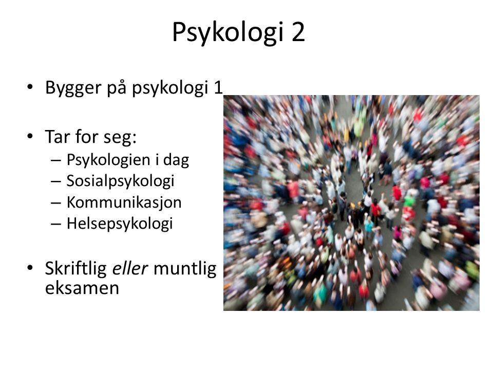 Psykologi 2 Bygger på psykologi 1 Tar for seg: – Psykologien i dag – Sosialpsykologi – Kommunikasjon – Helsepsykologi Skriftlig eller muntlig eksamen