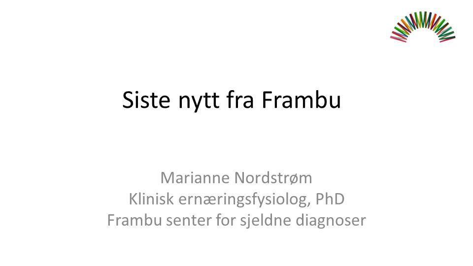 Marianne Nordstrøm Klinisk ernæringsfysiolog, PhD Frambu senter for sjeldne diagnoser Siste nytt fra Frambu