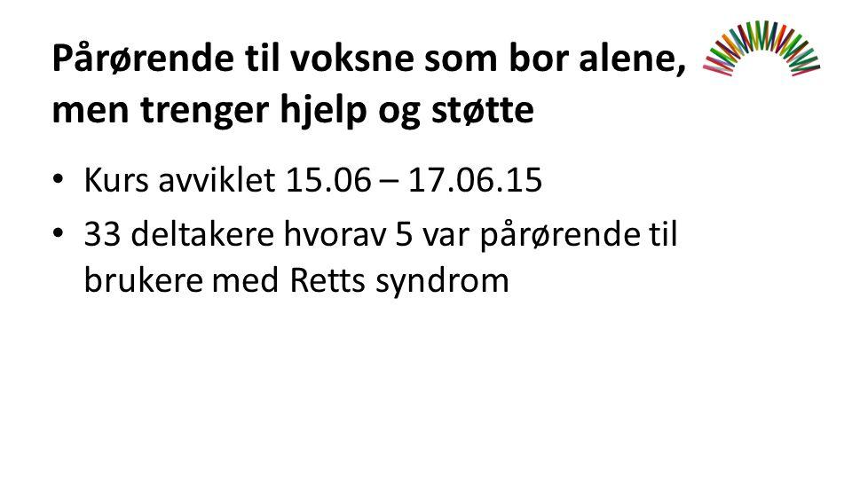 Pårørende til voksne som bor alene, men trenger hjelp og støtte Kurs avviklet 15.06 – 17.06.15 33 deltakere hvorav 5 var pårørende til brukere med Retts syndrom