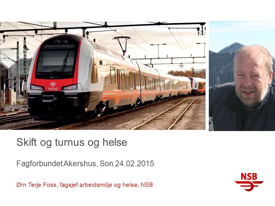 Skift og turnus og helse Fagforbundet Akershus, Son 24.02.2015 Ørn Terje Foss, fagsjef arbeidsmiljø og helse, NSB