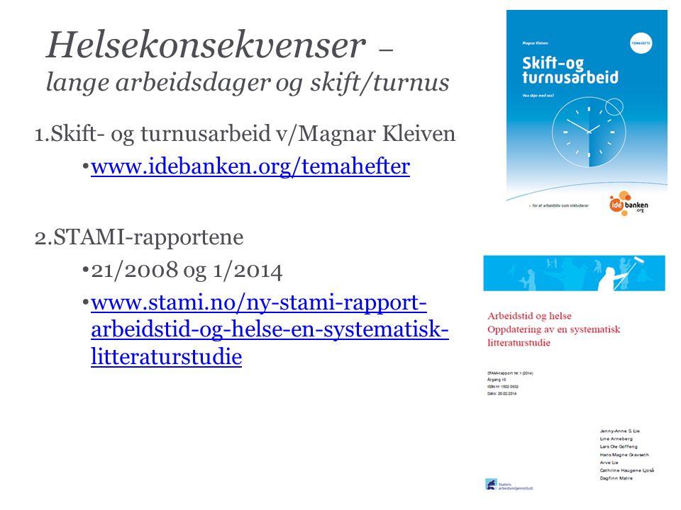 Helsekonsekvenser – lange arbeidsdager og skift/turnus 1.Skift- og turnusarbeid v/Magnar Kleiven www.idebanken.org/temahefter 2.STAMI-rapportene 21/2008 og 1/2014 www.stami.no/ny-stami-rapport- arbeidstid-og-helse-en-systematisk- litteraturstudie www.stami.no/ny-stami-rapport- arbeidstid-og-helse-en-systematisk- litteraturstudie