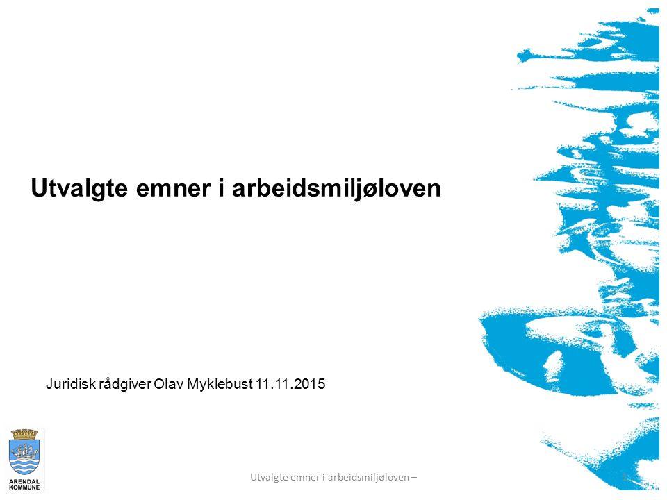 Utvalgte emner i arbeidsmiljøloven 1Utvalgte emner i arbeidsmiljøloven – Juridisk rådgiver Olav Myklebust 11.11.2015
