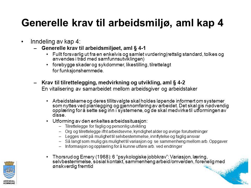 Generelle krav til arbeidsmiljø, aml kap 4 12 Inndeling av kap 4: –Generelle krav til arbeidsmiljøet, aml § 4-1 Fullt forsvarlig ut fra en enkelvis og samlet vurdering(rettslig standard, tolkes og anvendes i tråd med samfunnsutviklingen) forebygge skader og sykdommer, likestilling, tilrettelagt for funksjonshemmede.
