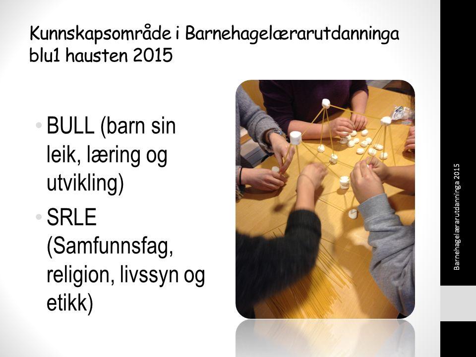 Kunnskapsområde i Barnehagelærarutdanninga blu1 hausten 2015 BULL (barn sin leik, læring og utvikling) SRLE (Samfunnsfag, religion, livssyn og etikk) Barnehagelærarutdanninga 2015