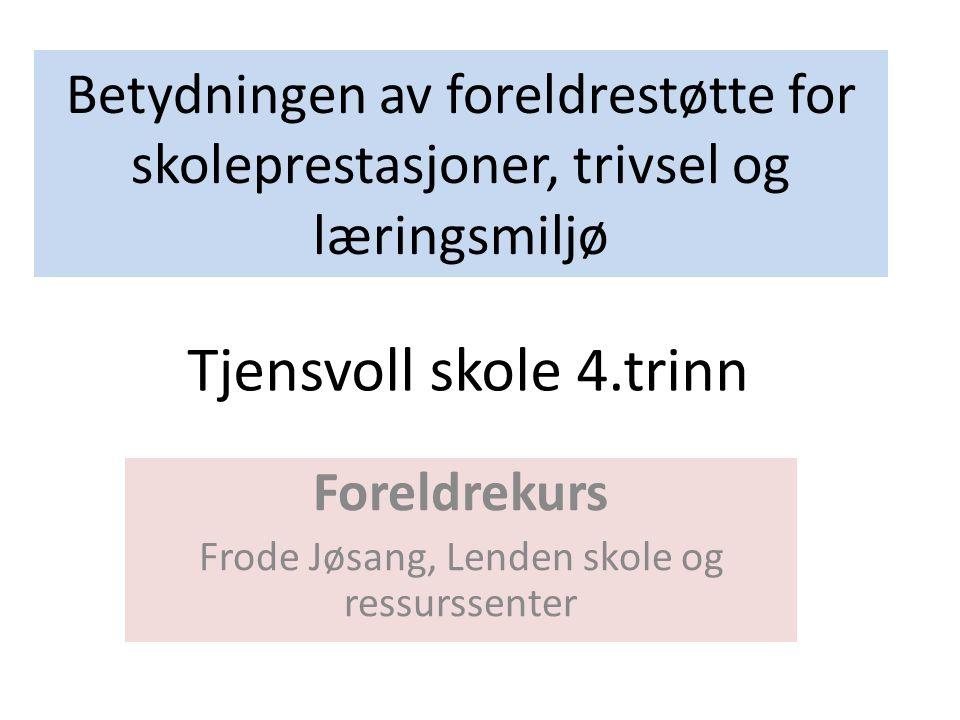 Betydningen av foreldrestøtte for skoleprestasjoner, trivsel og læringsmiljø Foreldrekurs Frode Jøsang, Lenden skole og ressurssenter Tjensvoll skole 4.trinn