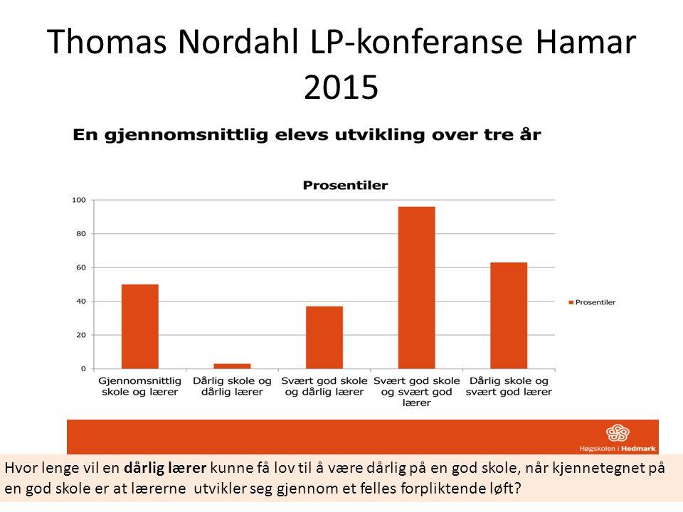Thomas Nordahl LP-konferanse Hamar 2015 Hvor lenge vil en dårlig lærer kunne få lov til å være dårlig på en god skole, når kjennetegnet på en god skole er at lærerne utvikler seg gjennom et felles forpliktende løft?