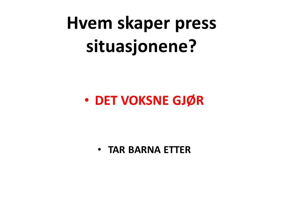 Hvem skaper press situasjonene DET VOKSNE GJØR TAR BARNA ETTER